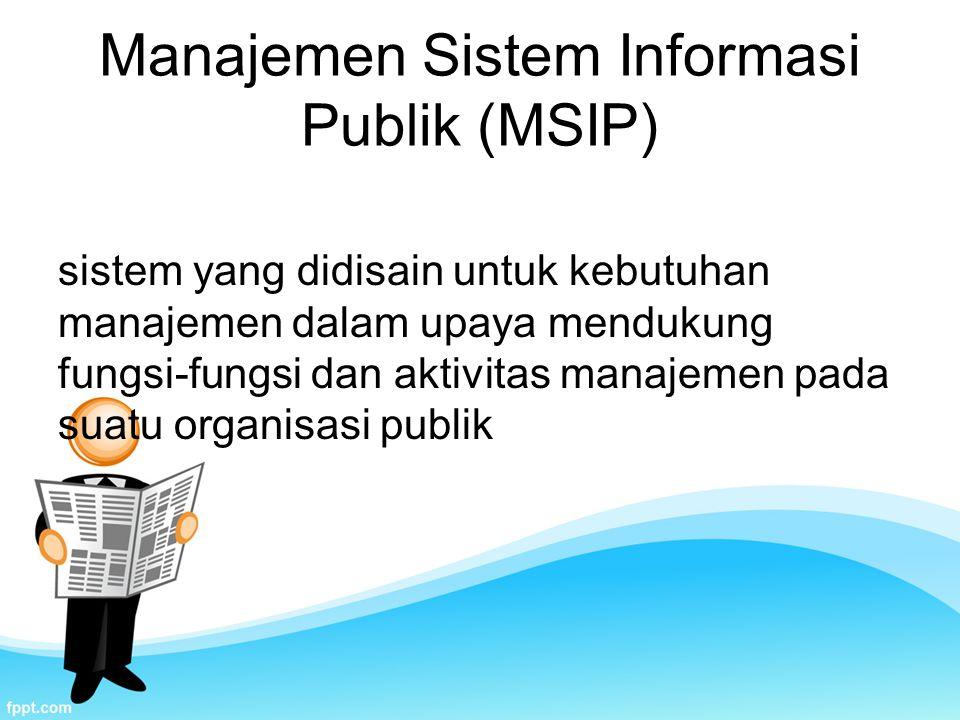 Manajemen Sistem Informasi Publik (MSIP) sistem yang didisain untuk kebutuhan manajemen dalam upaya mendukung fungsi-fungsi dan aktivitas manajemen pada suatu organisasi publik