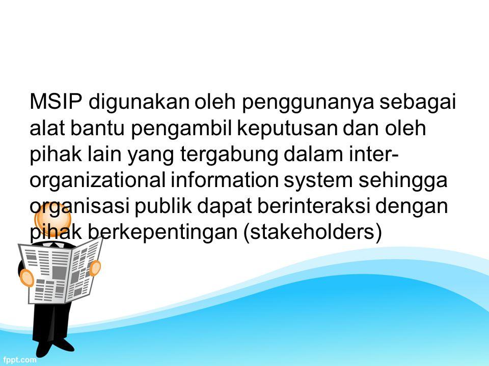 MSIP digunakan oleh penggunanya sebagai alat bantu pengambil keputusan dan oleh pihak lain yang tergabung dalam inter- organizational information system sehingga organisasi publik dapat berinteraksi dengan pihak berkepentingan (stakeholders)