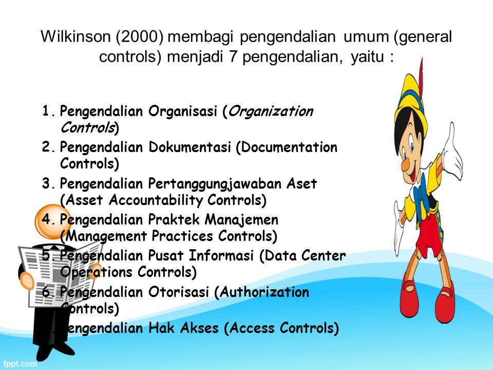 Wilkinson (2000) membagi pengendalian umum (general controls) menjadi 7 pengendalian, yaitu : 1.Pengendalian Organisasi (Organization Controls) 2.Pengendalian Dokumentasi (Documentation Controls) 3.Pengendalian Pertanggungjawaban Aset (Asset Accountability Controls) 4.Pengendalian Praktek Manajemen (Management Practices Controls) 5.Pengendalian Pusat Informasi (Data Center Operations Controls) 6.Pengendalian Otorisasi (Authorization Controls) 7.Pengendalian Hak Akses (Access Controls)
