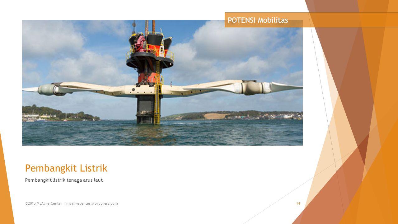 Pembangkit Listrik Pembangkit listrik tenaga arus laut POTENSI Mobilitas ©2015 McAlive Center | mcalivecenter.wordpress.com14