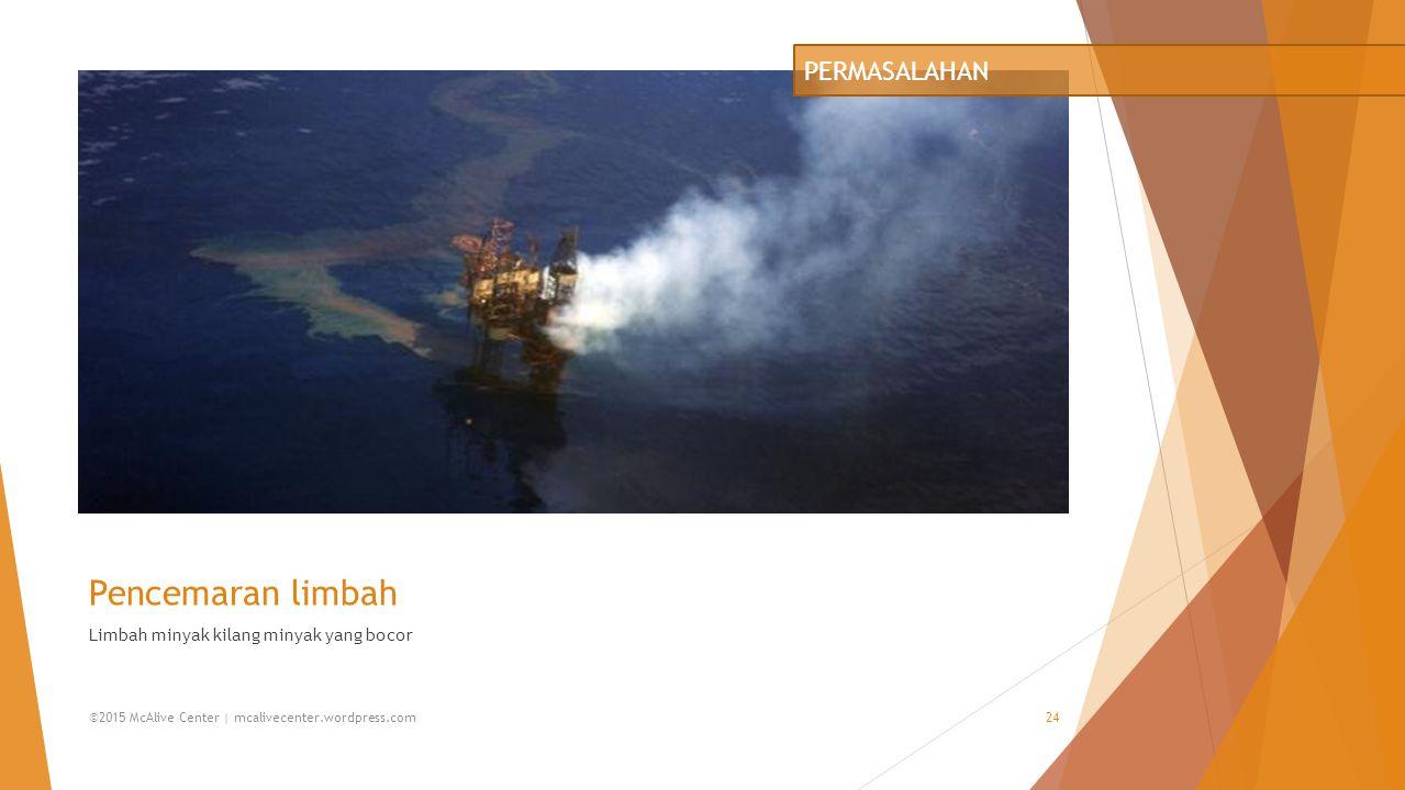 Pencemaran limbah Limbah minyak kilang minyak yang bocor PERMASALAHAN ©2015 McAlive Center | mcalivecenter.wordpress.com24