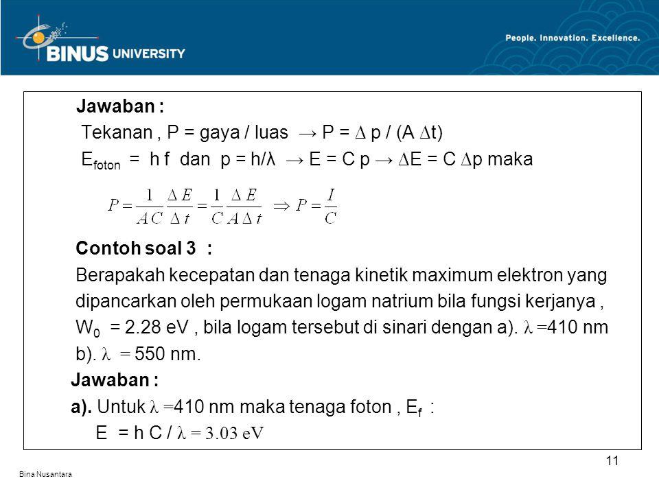 Bina Nusantara Jawaban : Tekanan, P = gaya / luas → P = ∆ p / (A ∆t) E foton = h f dan p = h/λ → E = C p → ∆E = C ∆p maka Contoh soal 3 : Berapakah ke