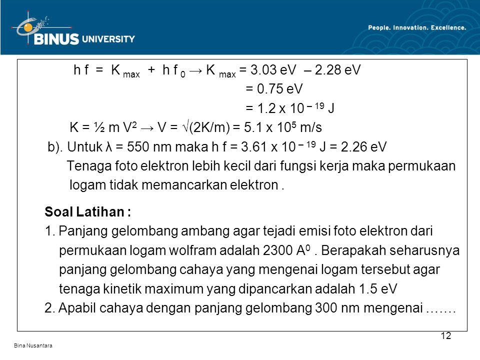 Bina Nusantara h f = K max + h f 0 → K max = 3.03 eV – 2.28 eV = 0.75 eV = 1.2 x 10 – 19 J K = ½ m V 2 → V = √(2K/m) = 5.1 x 10 5 m/s b). Untuk λ = 55