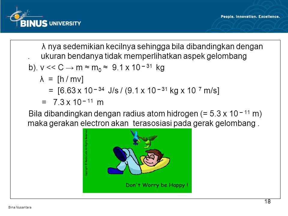 Bina Nusantara λ nya sedemikian kecilnya sehingga bila dibandingkan dengan. ukuran bendanya tidak memperlihatkan aspek gelombang b). v << C → m ≈ m 0