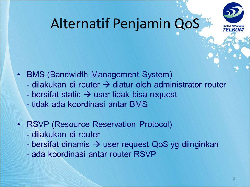 3 BMS (Bandwidth Management System) - dilakukan di router  diatur oleh administrator router - bersifat static  user tidak bisa request - tidak ada koordinasi antar BMS RSVP (Resource Reservation Protocol) - dilakukan di router - bersifat dinamis  user request QoS yg diinginkan - ada koordinasi antar router RSVP Alternatif Penjamin QoS