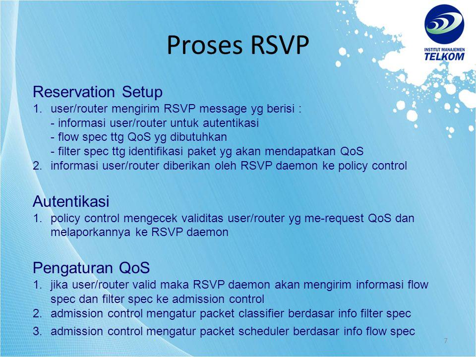 7 Reservation Setup 1.user/router mengirim RSVP message yg berisi : - informasi user/router untuk autentikasi - flow spec ttg QoS yg dibutuhkan - filter spec ttg identifikasi paket yg akan mendapatkan QoS 2.informasi user/router diberikan oleh RSVP daemon ke policy control Autentikasi 1.policy control mengecek validitas user/router yg me-request QoS dan melaporkannya ke RSVP daemon Pengaturan QoS 1.jika user/router valid maka RSVP daemon akan mengirim informasi flow spec dan filter spec ke admission control 2.admission control mengatur packet classifier berdasar info filter spec 3.admission control mengatur packet scheduler berdasar info flow spec Proses RSVP