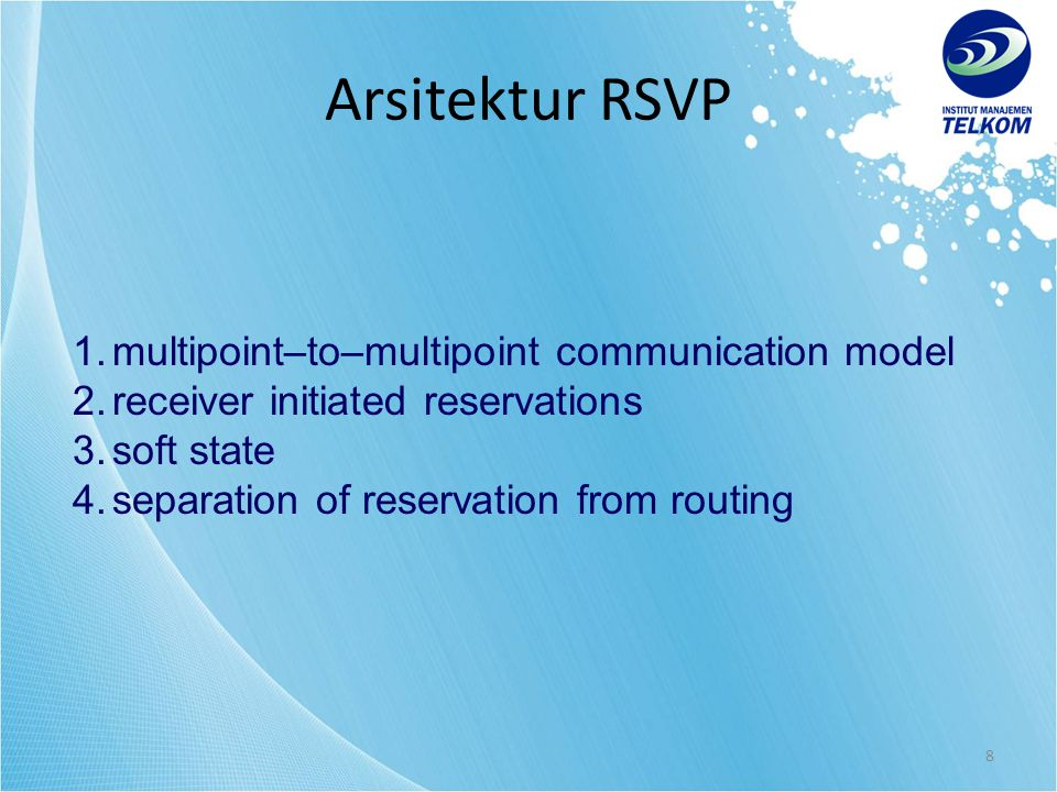 8 1.multipoint–to–multipoint communication model 2.receiver initiated reservations 3.soft state 4.separation of reservation from routing Arsitektur RSVP