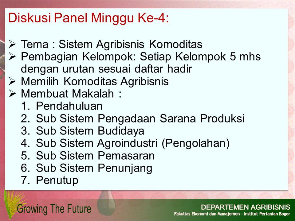 Diskusi Panel Minggu Ke-4:  Tema : Sistem Agribisnis Komoditas  Pembagian Kelompok: Setiap Kelompok 5 mhs dengan urutan sesuai daftar hadir  Memili