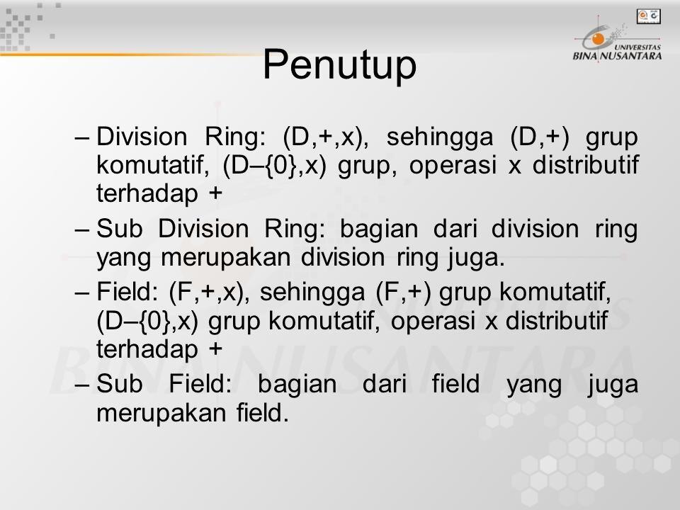 Penutup –Division Ring: (D,+,x), sehingga (D,+) grup komutatif, (D–{0},x) grup, operasi x distributif terhadap + –Sub Division Ring: bagian dari divis