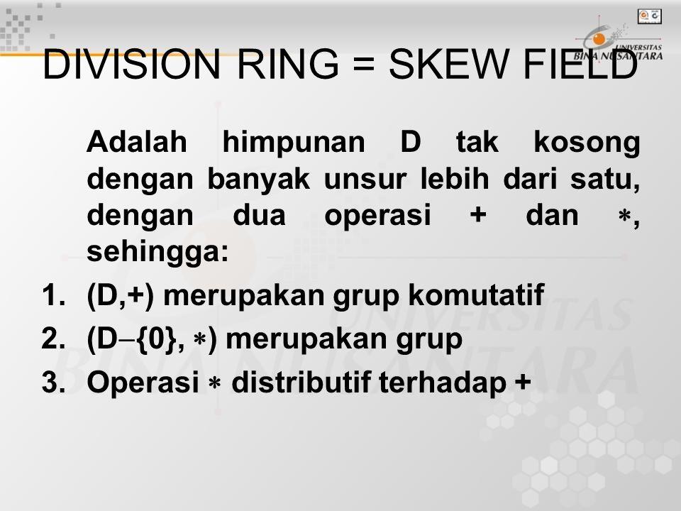 DIVISION RING = SKEW FIELD Adalah himpunan D tak kosong dengan banyak unsur lebih dari satu, dengan dua operasi + dan , sehingga: 1.(D,+) merupakan g