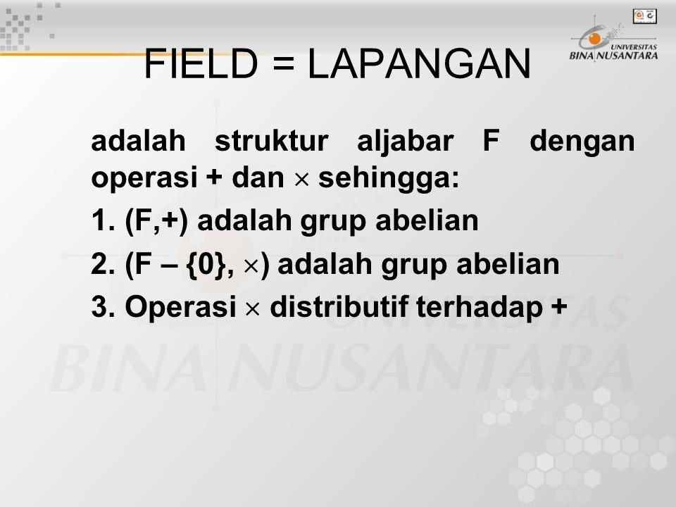 FIELD = LAPANGAN adalah struktur aljabar F dengan operasi + dan  sehingga: 1. (F,+) adalah grup abelian 2. (F – {0},  ) adalah grup abelian 3. Opera