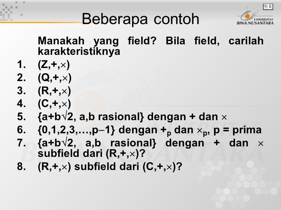 Beberapa contoh Manakah yang field? Bila field, carilah karakteristiknya 1.(Z,+,  ) 2.(Q,+,  ) 3.(R,+,  ) 4.(C,+,  ) 5.{a+b  2, a,b rasional} den