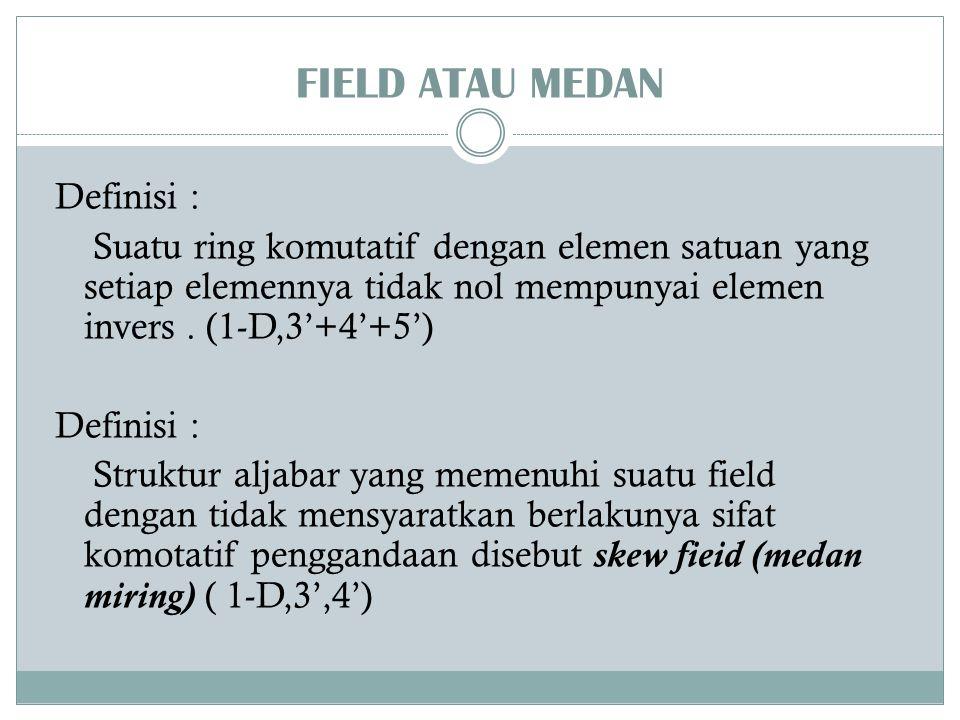 FIELD ATAU MEDAN Definisi : Suatu ring komutatif dengan elemen satuan yang setiap elemennya tidak nol mempunyai elemen invers. (1-D,3'+4'+5') Definisi