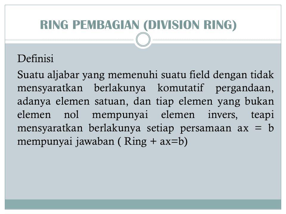 RING PEMBAGIAN (DIVISION RING) Definisi Suatu aljabar yang memenuhi suatu field dengan tidak mensyaratkan berlakunya komutatif pergandaan, adanya elem
