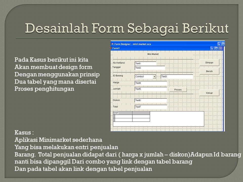 Pada Kasus berikut ini kita Akan membuat design form Dengan menggunakan prinsip Dua tabel yang mana disertai Proses penghitungan Kasus : Aplikasi Minimarket sederhana Yang bisa melakukan entri penjualan Barang.