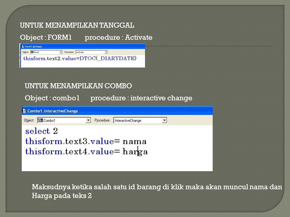 UNTUK MENAMPILKAN TANGGAL Object : FORM1 procedure : Activate UNTUK MENAMPILKAN COMBO Object : combo1 procedure : interactive change Maksudnya ketika salah satu id barang di klik maka akan muncul nama dan Harga pada teks 2