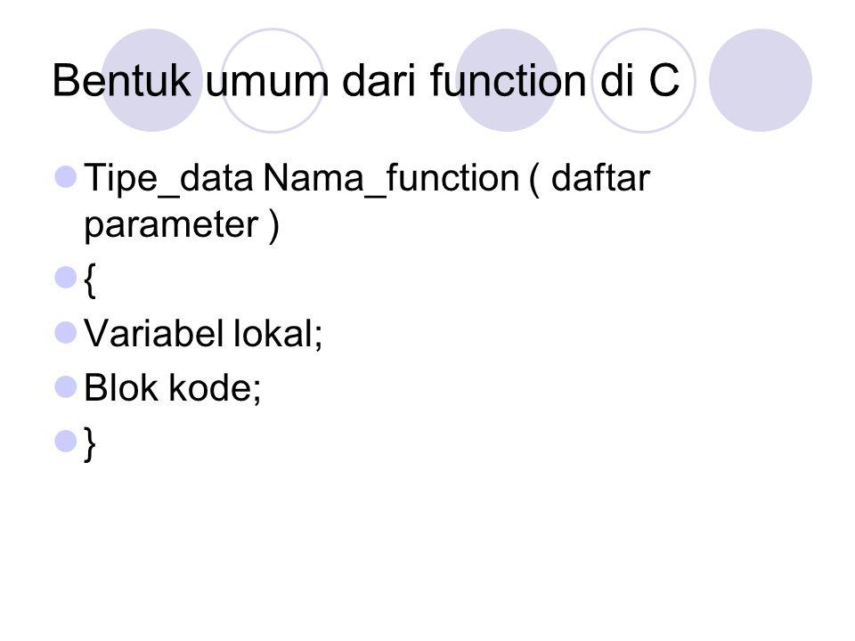 Bentuk umum dari function di C Tipe_data Nama_function ( daftar parameter ) { Variabel lokal; Blok kode; }