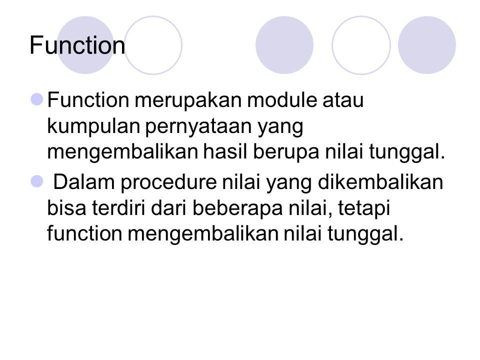 Function Function merupakan module atau kumpulan pernyataan yang mengembalikan hasil berupa nilai tunggal. Dalam procedure nilai yang dikembalikan bis