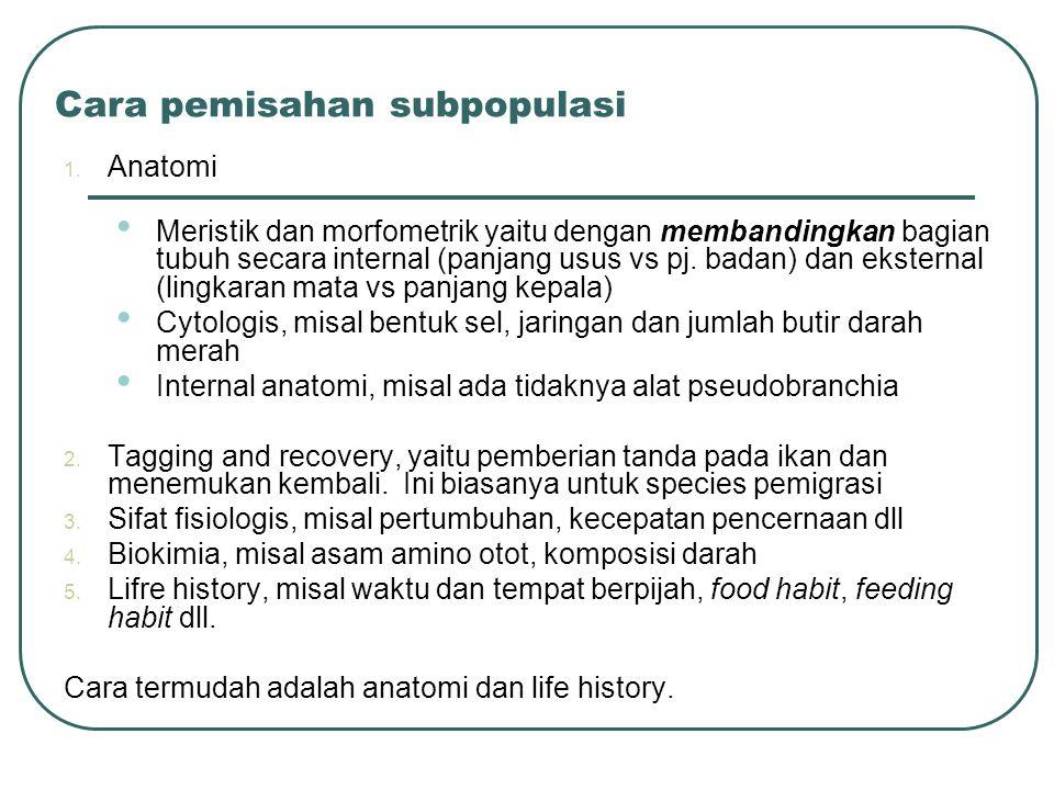 Cara pemisahan subpopulasi 1. Anatomi Meristik dan morfometrik yaitu dengan membandingkan bagian tubuh secara internal (panjang usus vs pj. badan) dan