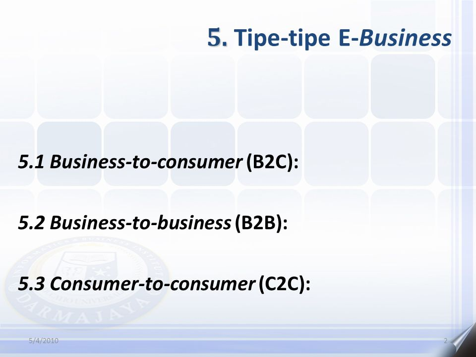 5. 5. Tipe-tipe E-Business 5.1 Business-to-consumer (B2C): 5.2 Business-to-business (B2B): 5.3 Consumer-to-consumer (C2C): 5/4/20102