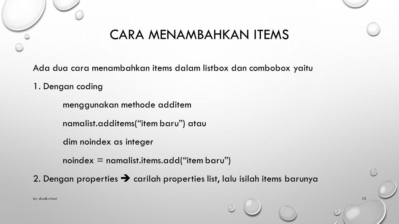 CARA MENAMBAHKAN ITEMS Ada dua cara menambahkan items dalam listbox dan combobox yaitu 1. Dengan coding menggunakan methode additem namalist.additems(
