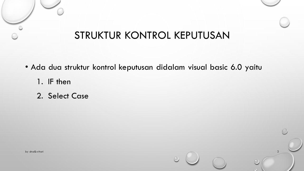 STRUKTUR KONTROL KEPUTUSAN Ada dua struktur kontrol keputusan didalam visual basic 6.0 yaitu 1.IF then 2.Select Case by dna&witari3
