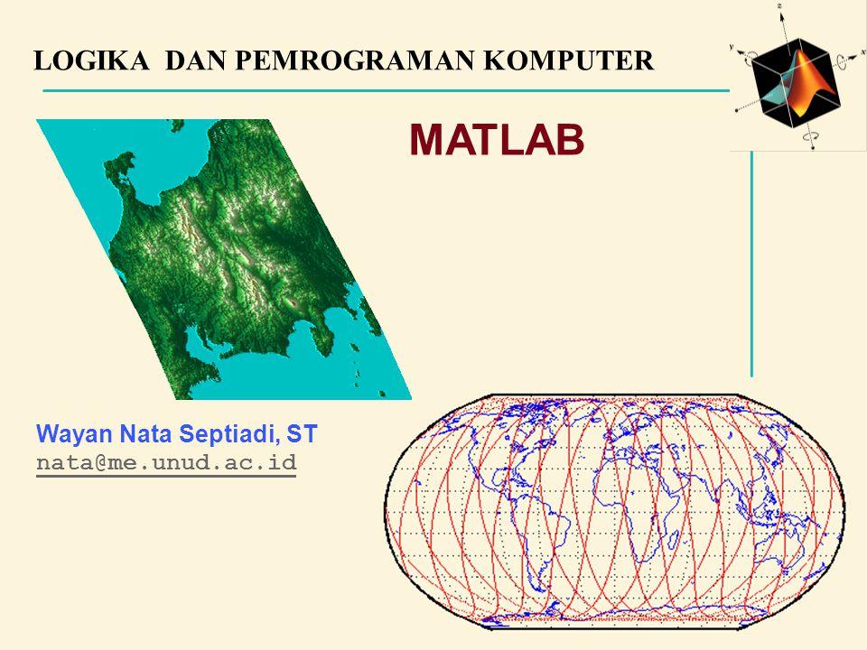 LOGIKA DAN PEMROGRAMAN KOMPUTER Wayan Nata Septiadi, ST nata@me.unud.ac.id MATLAB