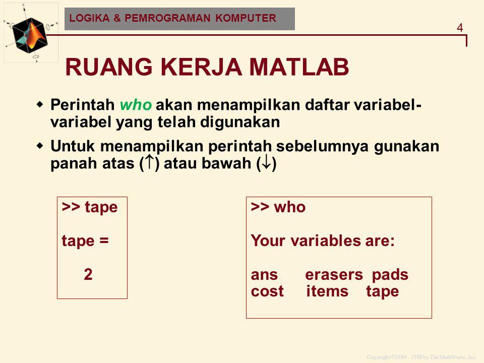 Copyright  1984 - 1998 by The MathWorks, Inc. 4 MATLAB and HDF-EOS RUANG KERJA MATLAB LOGIKA & PEMROGRAMAN KOMPUTER  Perintah who akan menampilkan d
