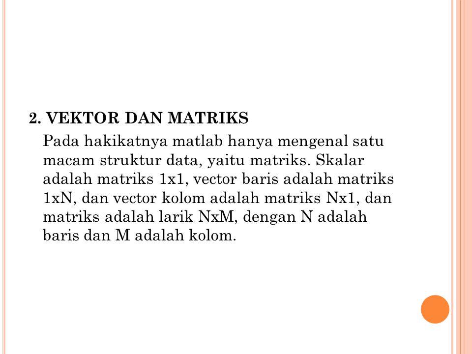 2. VEKTOR DAN MATRIKS Pada hakikatnya matlab hanya mengenal satu macam struktur data, yaitu matriks. Skalar adalah matriks 1x1, vector baris adalah ma