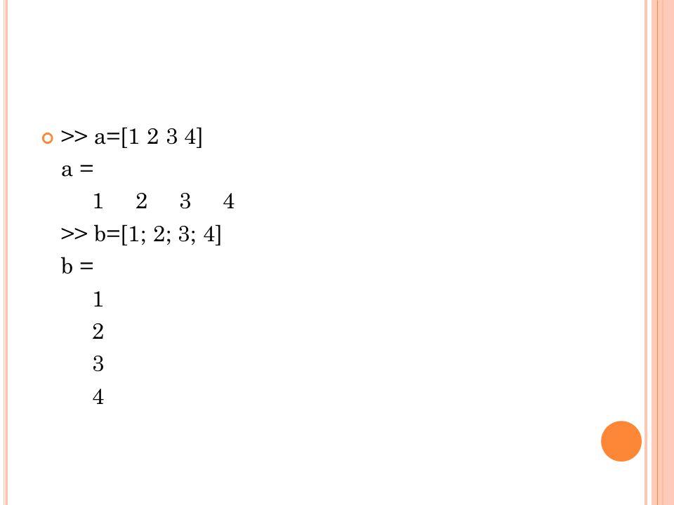 >> a=[1 2 3 4] a = 1 2 3 4 >> b=[1; 2; 3; 4] b = 1 2 3 4