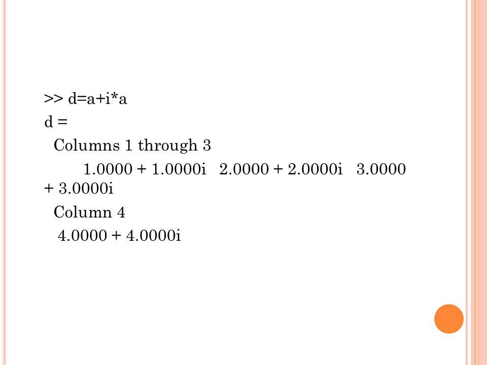 >> d=a+i*a d = Columns 1 through 3 1.0000 + 1.0000i 2.0000 + 2.0000i 3.0000 + 3.0000i Column 4 4.0000 + 4.0000i
