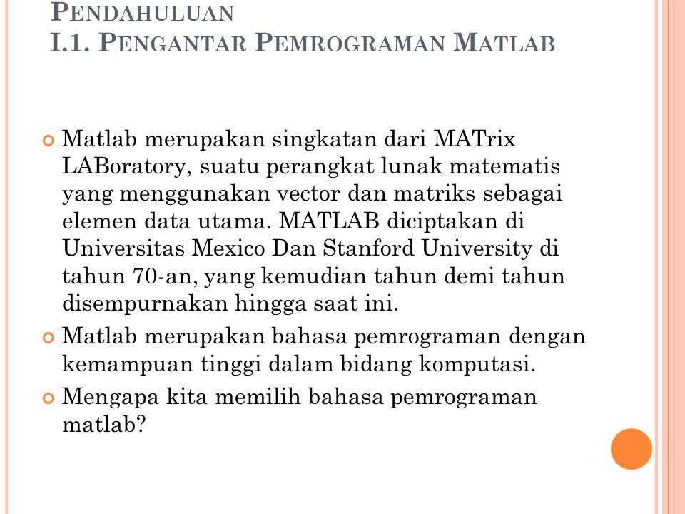 P ENDAHULUAN I.1. P ENGANTAR P EMROGRAMAN M ATLAB Matlab merupakan singkatan dari MATrix LABoratory, suatu perangkat lunak matematis yang menggunakan