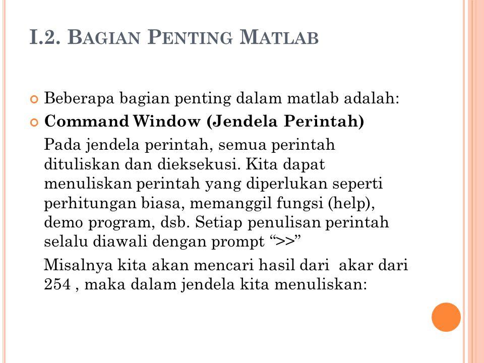 I.2. B AGIAN P ENTING M ATLAB Beberapa bagian penting dalam matlab adalah: Command Window (Jendela Perintah) Pada jendela perintah, semua perintah dit
