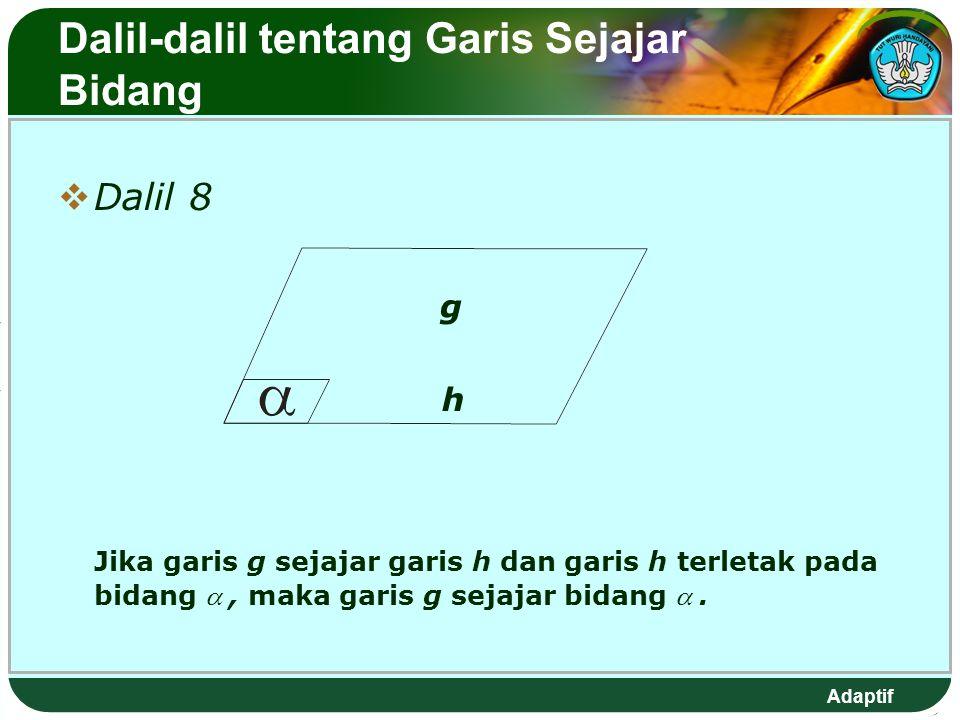 Adaptif Dalil-dalil tentang Garis Sejajar Bidang  Dalil 8 g h Jika garis g sejajar garis h dan garis h terletak pada bidang , maka garis g sejajar bidang .