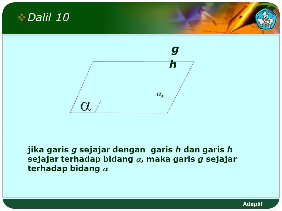 Adaptif  Dalil 10 g h , jika garis g sejajar dengan garis h dan garis h sejajar terhadap bidang , maka garis g sejajar terhadap bidang 