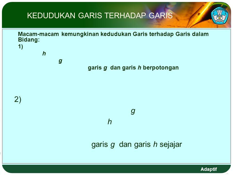 Adaptif KEDUDUKAN GARIS TERHADAP GARIS Macam-macam kemungkinan kedudukan Garis terhadap Garis dalam Bidang: 1) h g garis g dan garis h berpotongan 2) g h garis g dan garis h sejajar