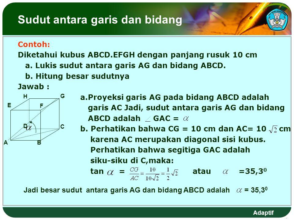 Adaptif Sudut antara garis dan bidang Contoh: Diketahui kubus ABCD.EFGH dengan panjang rusuk 10 cm a.