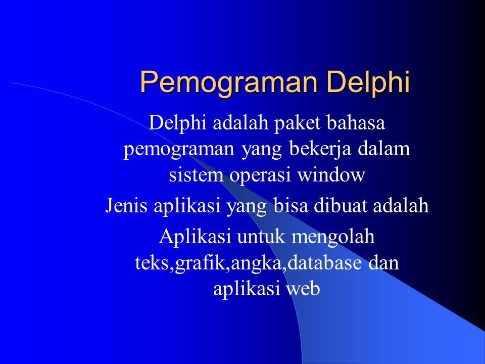 Pemograman Delphi Delphi adalah paket bahasa pemograman yang bekerja dalam sistem operasi window Jenis aplikasi yang bisa dibuat adalah Aplikasi untuk