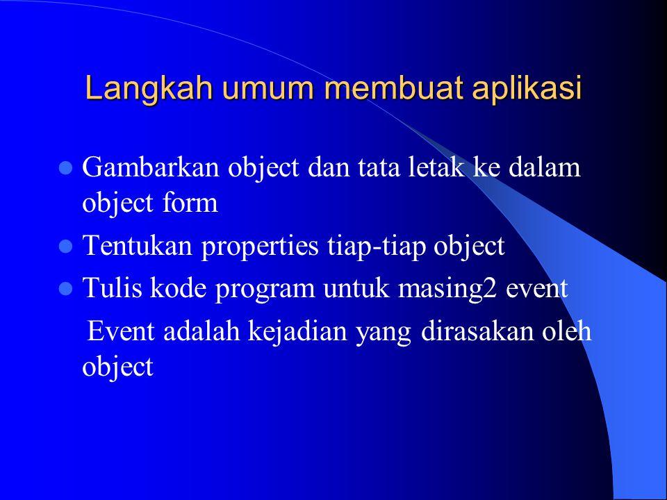 Langkah umum membuat aplikasi Gambarkan object dan tata letak ke dalam object form Tentukan properties tiap-tiap object Tulis kode program untuk masin