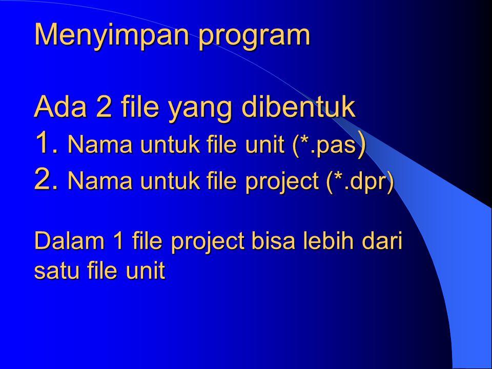 Menyimpan program Ada 2 file yang dibentuk 1. Nama untuk file unit (*.pas ) 2. Nama untuk file project (*.dpr) Dalam 1 file project bisa lebih dari sa