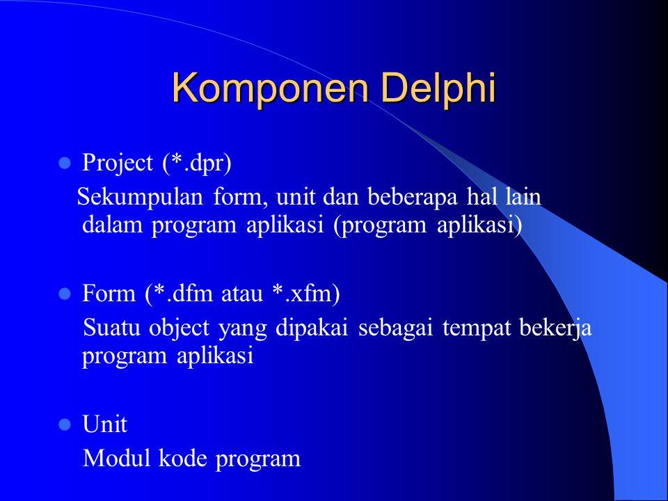 Komponen Delphi Project (*.dpr) Sekumpulan form, unit dan beberapa hal lain dalam program aplikasi (program aplikasi) Form (*.dfm atau *.xfm) Suatu ob