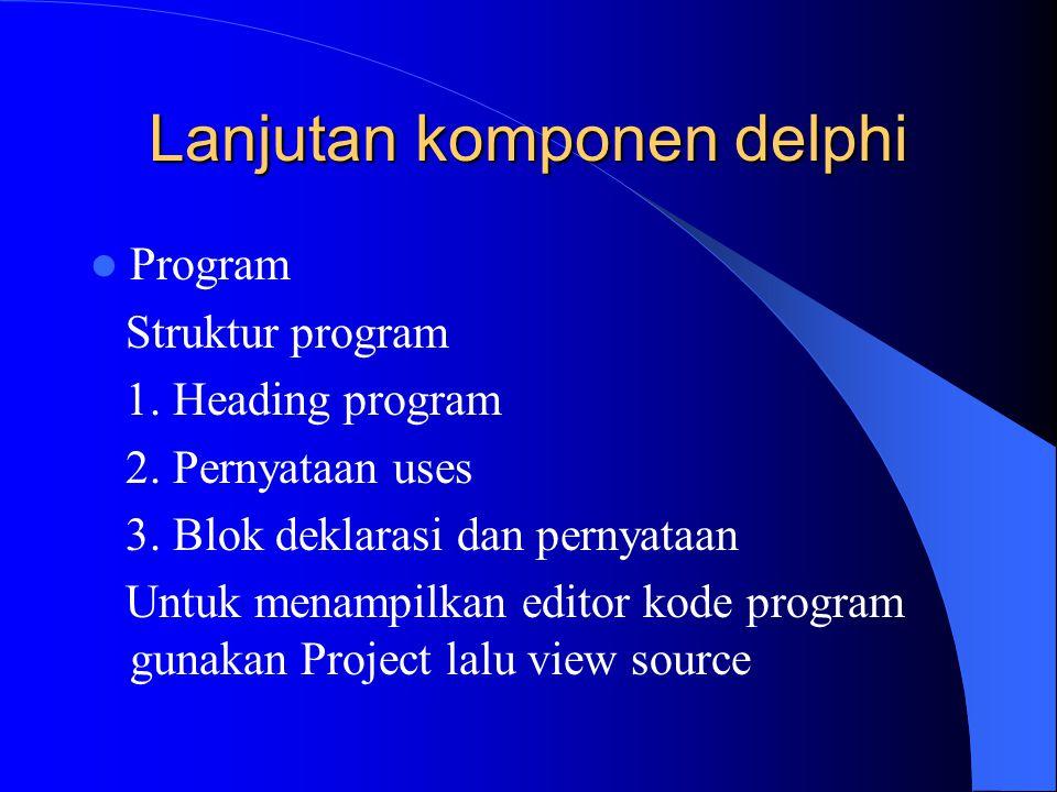 Lanjutan komponen delphi Program Struktur program 1. Heading program 2. Pernyataan uses 3. Blok deklarasi dan pernyataan Untuk menampilkan editor kode