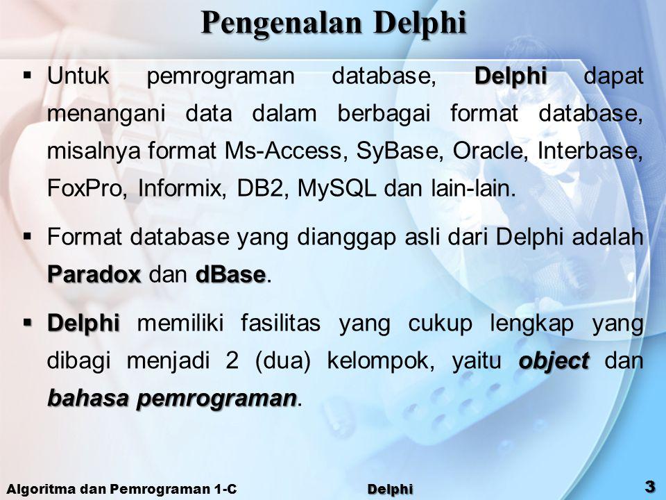 Algoritma dan Pemrograman 1-C Delphi 3 Pengenalan Delphi Delphi  Untuk pemrograman database, Delphi dapat menangani data dalam berbagai format databa