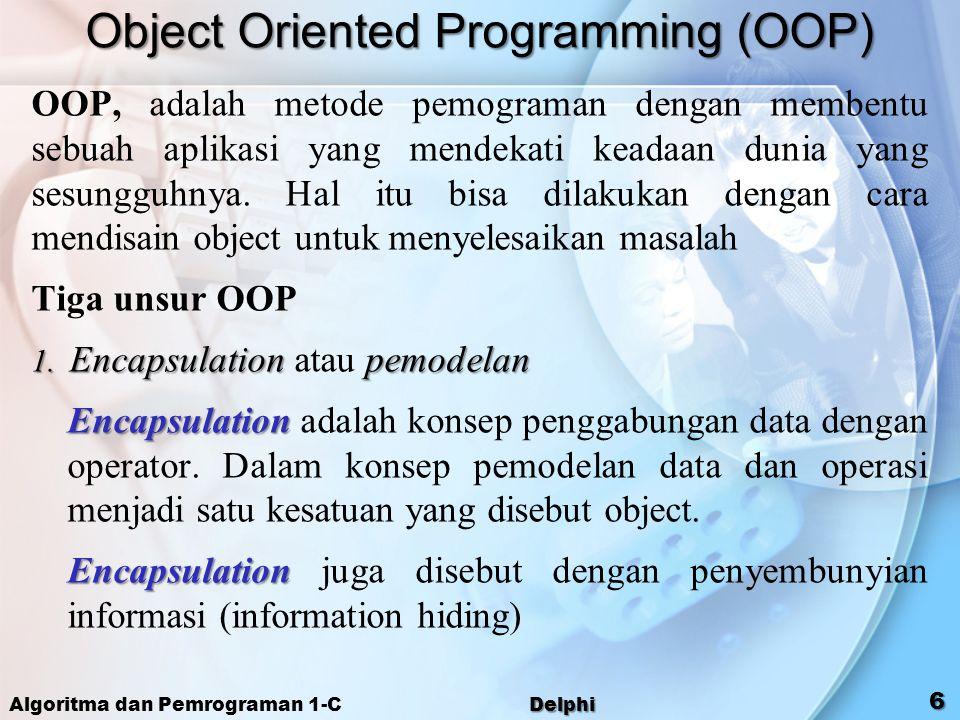 Algoritma dan Pemrograman 1-C Delphi 6 Object Oriented Programming (OOP) OOP, adalah metode pemograman dengan membentu sebuah aplikasi yang mendekati
