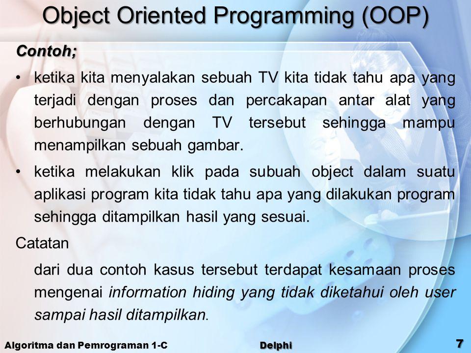 Algoritma dan Pemrograman 1-C Delphi 7 Object Oriented Programming (OOP) Contoh; ketika kita menyalakan sebuah TV kita tidak tahu apa yang terjadi den