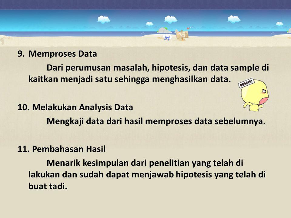 9.Memproses Data Dari perumusan masalah, hipotesis, dan data sample di kaitkan menjadi satu sehingga menghasilkan data. 10. Melakukan Analysis Data Me