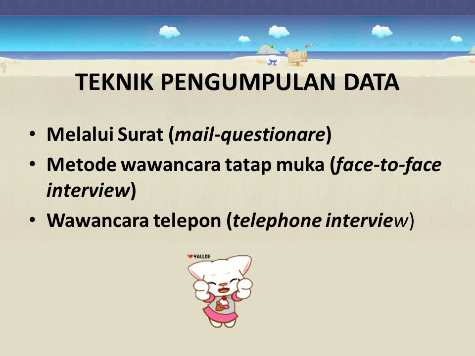 TEKNIK PENGUMPULAN DATA Melalui Surat (mail-questionare) Metode wawancara tatap muka (face-to-face interview) Wawancara telepon (telephone interview)