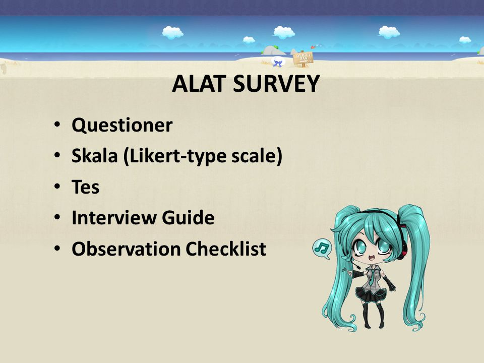 ALAT SURVEY Questioner Skala (Likert-type scale) Tes Interview Guide Observation Checklist