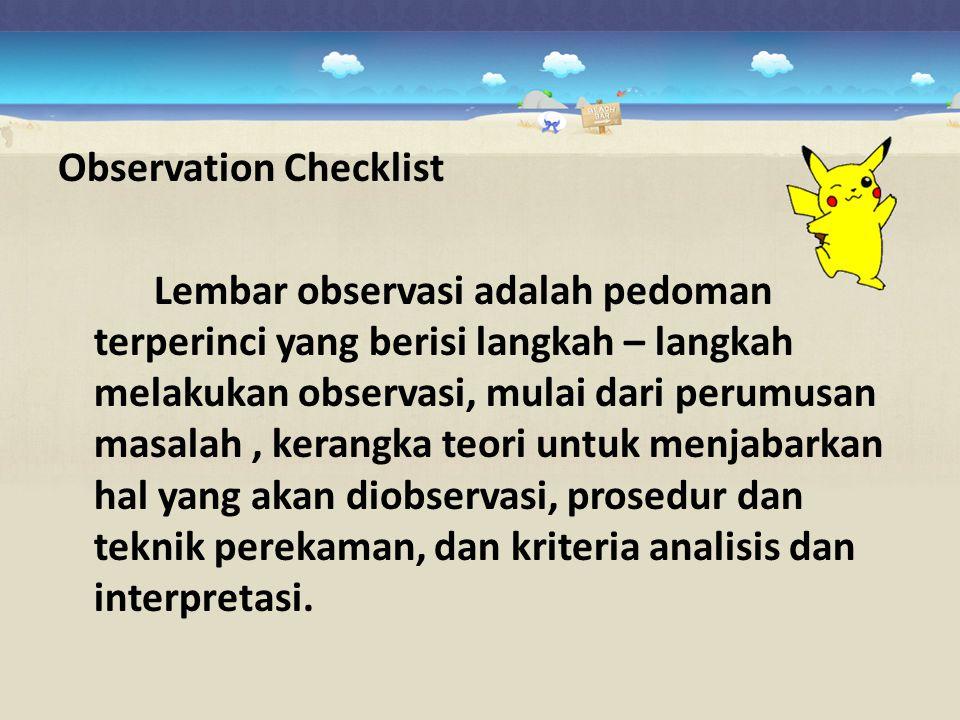 Observation Checklist Lembar observasi adalah pedoman terperinci yang berisi langkah – langkah melakukan observasi, mulai dari perumusan masalah, kera