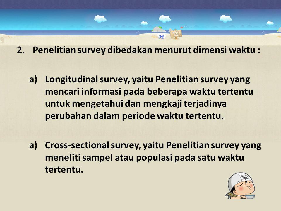 2.Penelitian survey dibedakan menurut dimensi waktu : a)Longitudinal survey, yaitu Penelitian survey yang mencari informasi pada beberapa waktu terten
